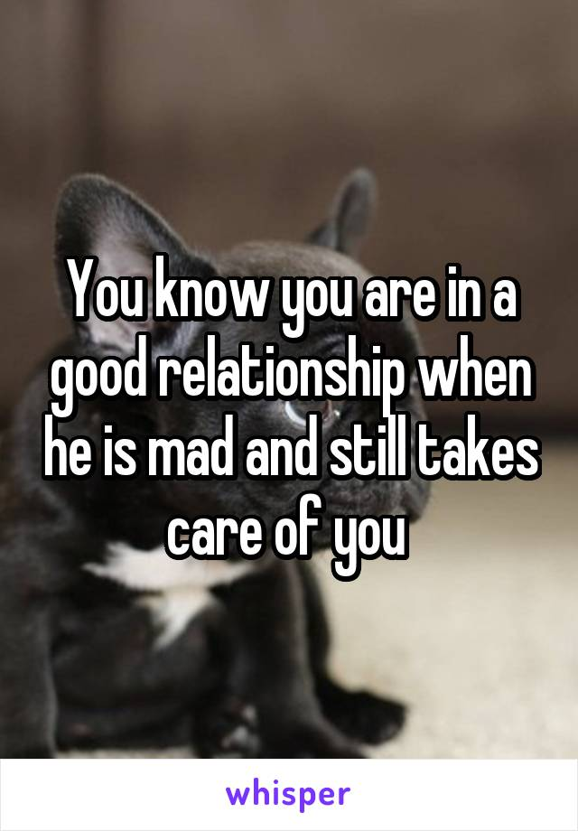 You know you are in a good relationship when he is mad and still takes care of you