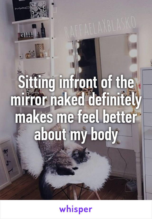 Sitting infront of the mirror naked definitely makes me feel better about my body