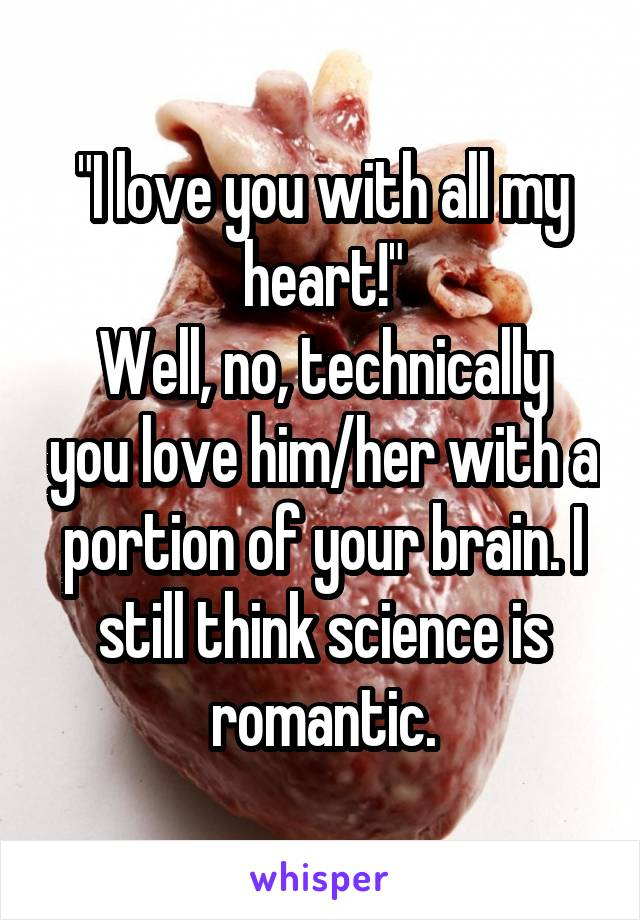 """I love you with all my heart!"" Well, no, technically you love him/her with a portion of your brain. I still think science is romantic."