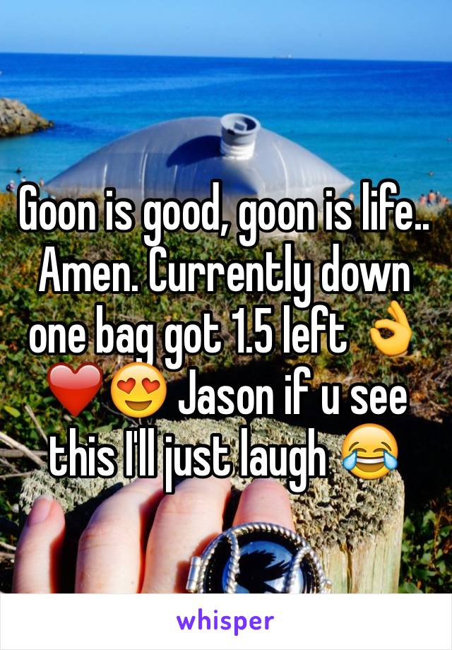 Goon is good, goon is life.. Amen. Currently down one bag got 1.5 left 👌❤️😍 Jason if u see this I'll just laugh 😂