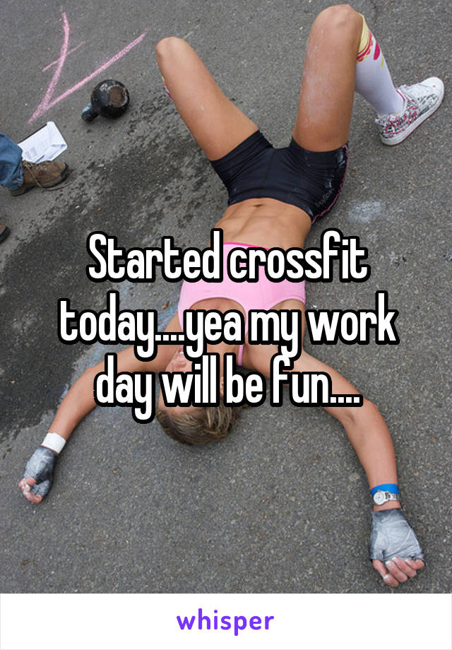Started crossfit today....yea my work day will be fun....