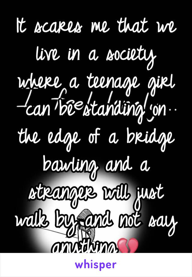 It scares me that we live in a society where a teenage girl can be standing on the edge of a bridge bawling and a stranger will just walk by and not say anything💔