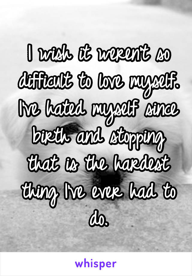 I wish it weren't so difficult to love myself. I've hated myself since birth and stopping that is the hardest thing I've ever had to do.