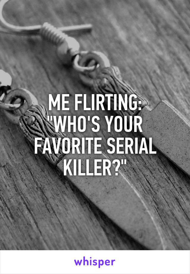 """ME FLIRTING: """"WHO'S YOUR FAVORITE SERIAL KILLER?"""""""