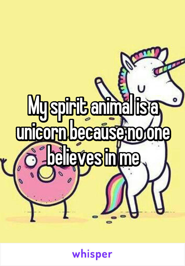 My spirit animal is a unicorn because no one believes in me