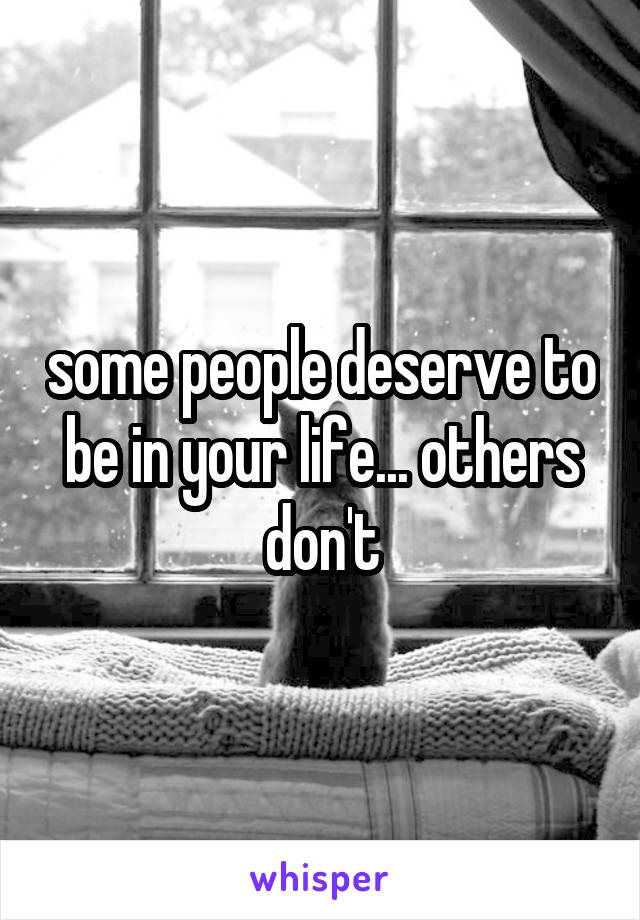 some people deserve to be in your life... others don't