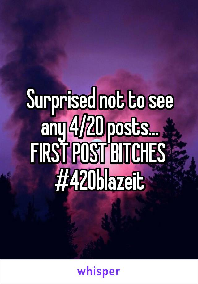 Surprised not to see any 4/20 posts... FIRST POST BITCHES  #420blazeit