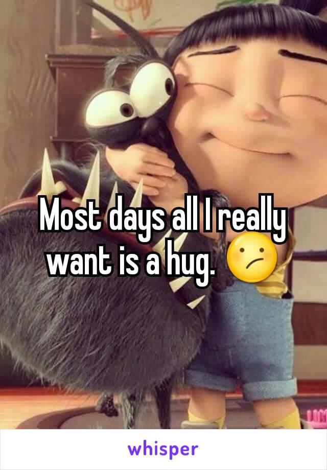 Most days all I really want is a hug. 😕