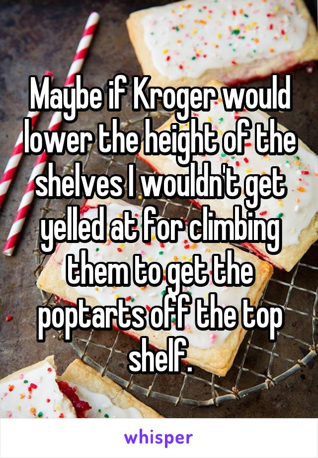 Maybe if Kroger would lower the height of the shelves I wouldn't get yelled at for climbing them to get the poptarts off the top shelf.