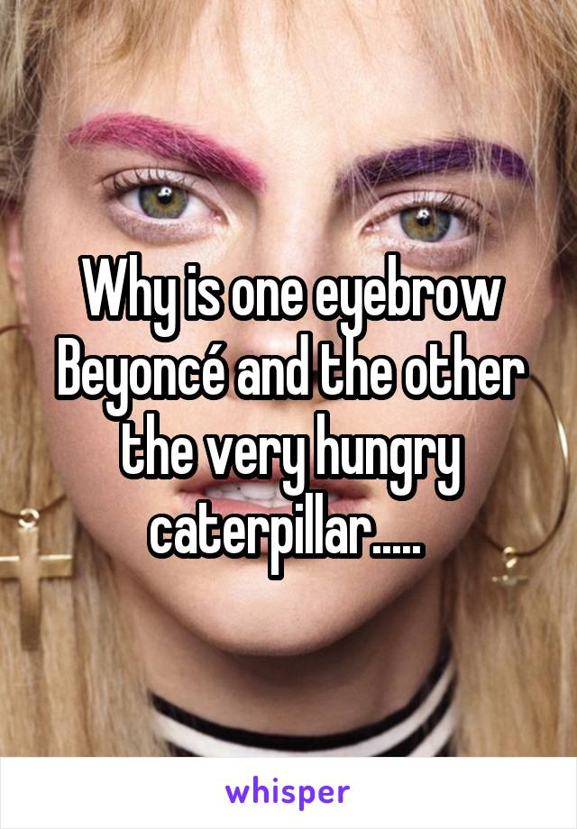 Why is one eyebrow Beyoncé and the other the very hungry caterpillar.....