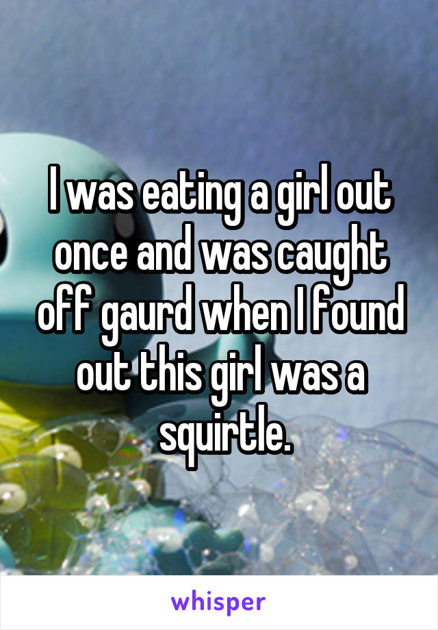I was eating a girl out once and was caught off gaurd when I found out this girl was a  squirtle.