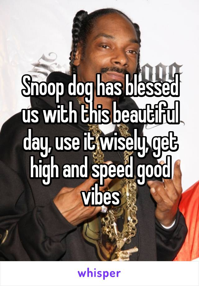 Snoop dog has blessed us with this beautiful day, use it wisely, get high and speed good vibes