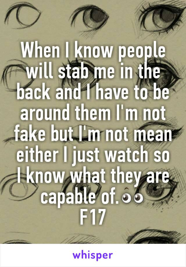 When I know people will stab me in the back and I have to be around them I'm not fake but I'm not mean either I just watch so I know what they are capable of.👀 F17