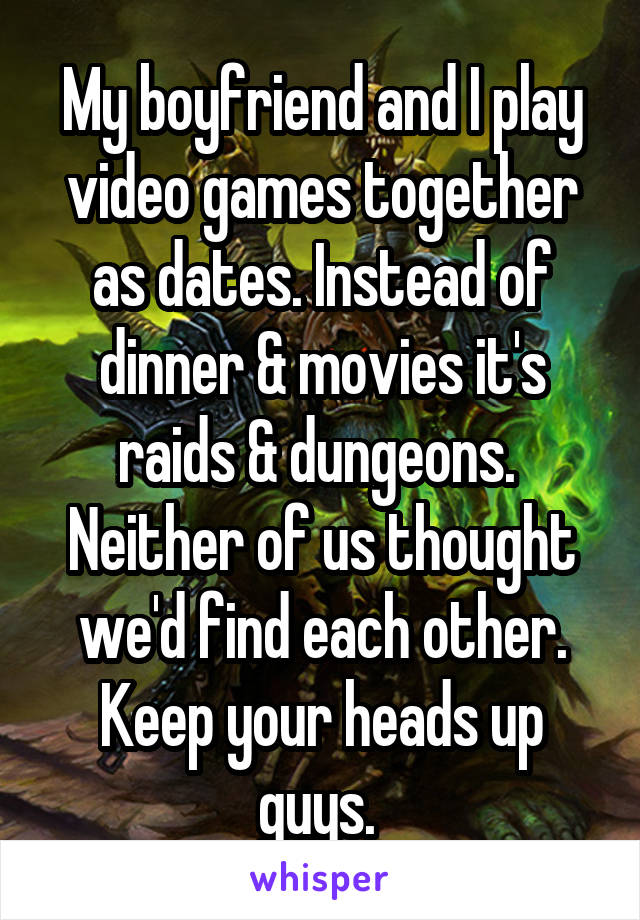My boyfriend and I play video games together as dates. Instead of dinner & movies it's raids & dungeons.  Neither of us thought we'd find each other. Keep your heads up guys.