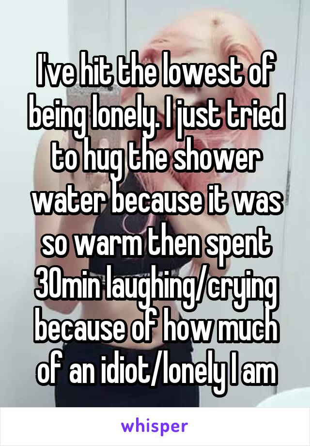I've hit the lowest of being lonely. I just tried to hug the shower water because it was so warm then spent 30min laughing/crying because of how much of an idiot/lonely I am