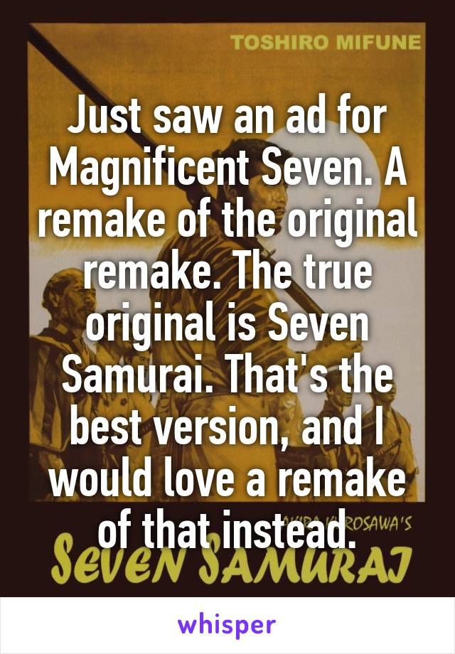 Just saw an ad for Magnificent Seven. A remake of the original remake. The true original is Seven Samurai. That's the best version, and I would love a remake of that instead.