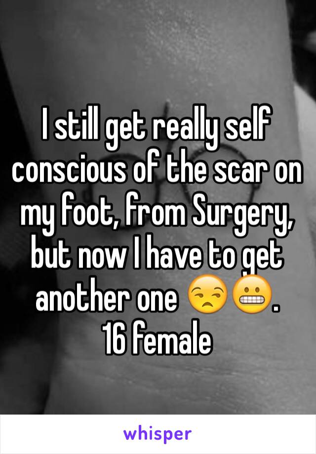 I still get really self conscious of the scar on my foot, from Surgery, but now I have to get another one 😒😬. 16 female