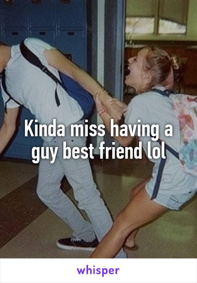Kinda miss having a guy best friend lol