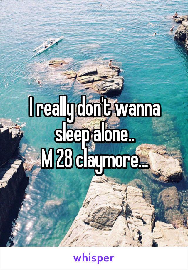 I really don't wanna sleep alone.. M 28 claymore...