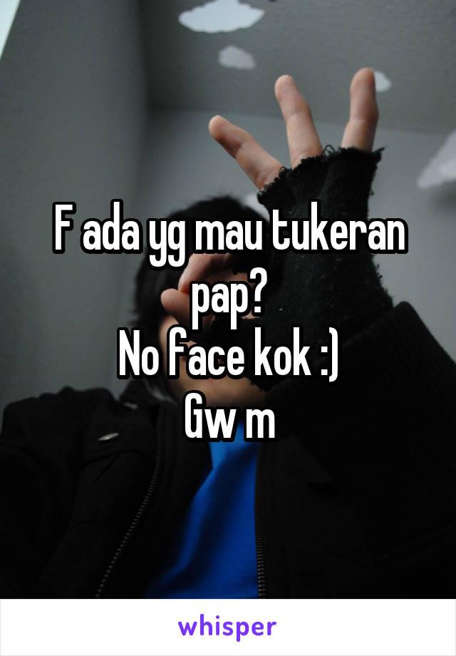 F ada yg mau tukeran pap? No face kok :) Gw m