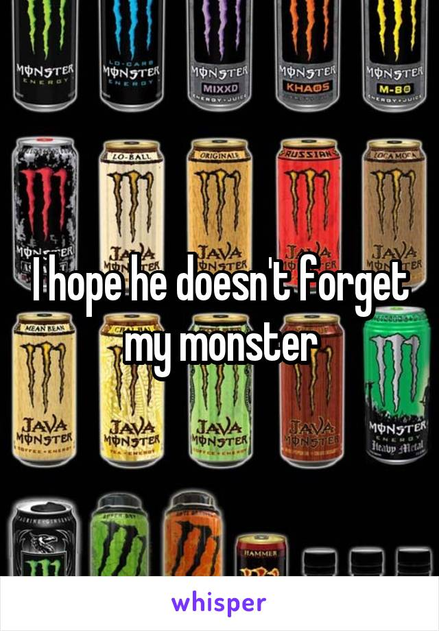 I hope he doesn't forget my monster