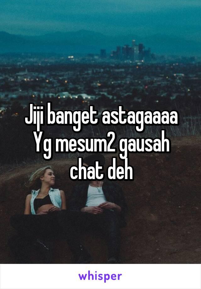 Jiji banget astagaaaa Yg mesum2 gausah chat deh