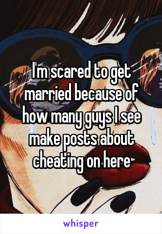 I'm scared to get married because of how many guys I see make posts about cheating on here
