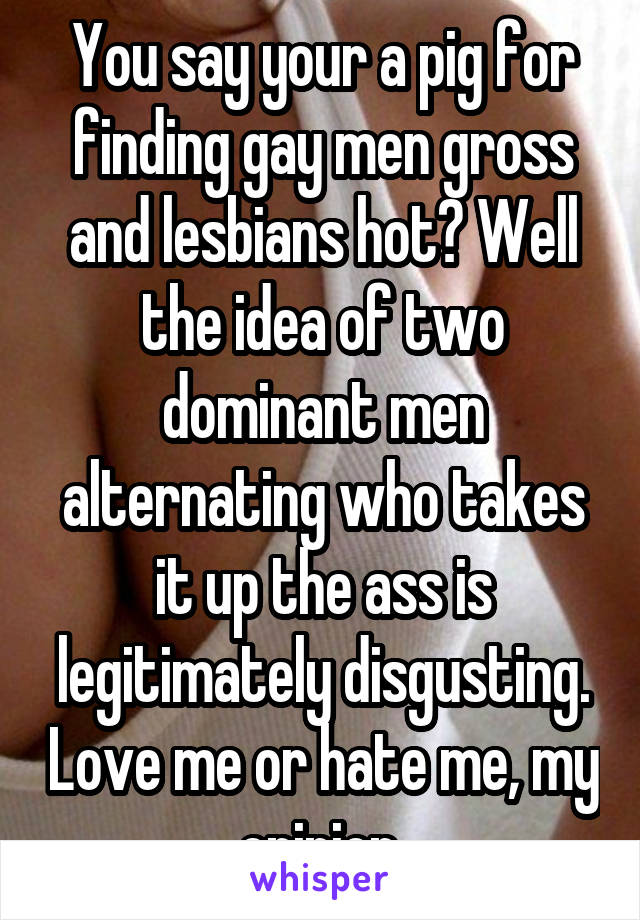 You say your a pig for finding gay men gross and lesbians hot? Well the idea of two dominant men alternating who takes it up the ass is legitimately disgusting. Love me or hate me, my opinion.