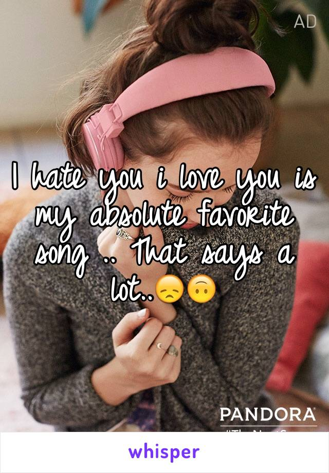 I hate you i love you is my absolute favorite song .. That says a lot..😞🙃