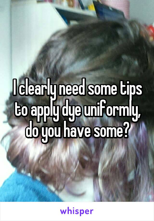 I clearly need some tips to apply dye uniformly, do you have some?
