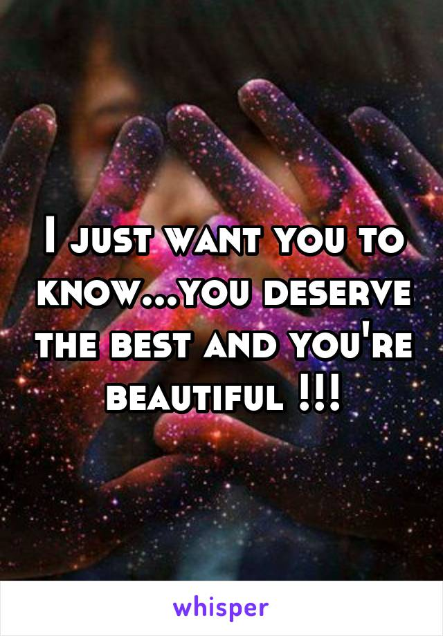 I just want you to know...you deserve the best and you're beautiful !!!