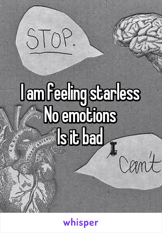 I am feeling starless  No emotions  Is it bad