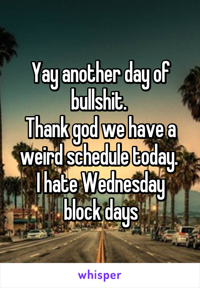 Yay another day of bullshit.  Thank god we have a weird schedule today.  I hate Wednesday block days