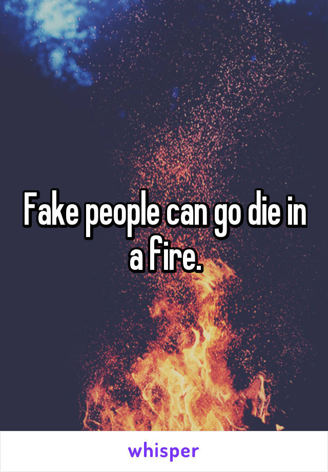Fake people can go die in a fire.