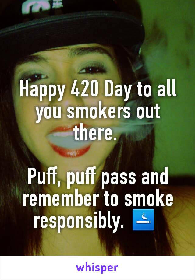 Happy 420 Day to all you smokers out there.   Puff, puff pass and remember to smoke responsibly. 🚬