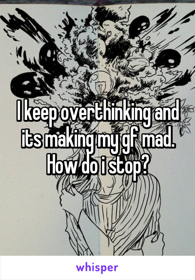 I keep overthinking and its making my gf mad. How do i stop?