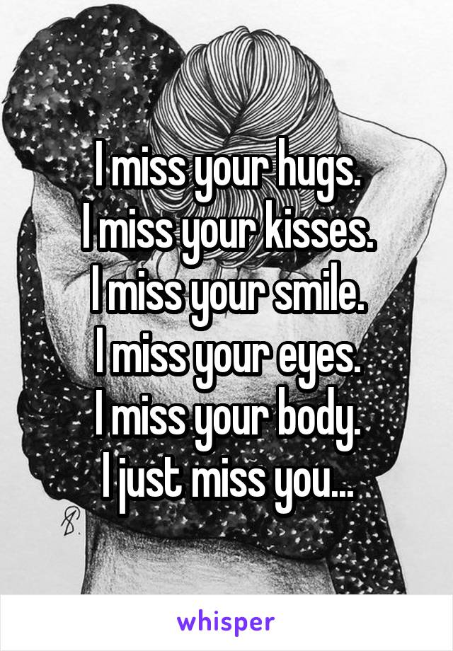 I miss your hugs. I miss your kisses. I miss your smile. I miss your eyes. I miss your body. I just miss you...