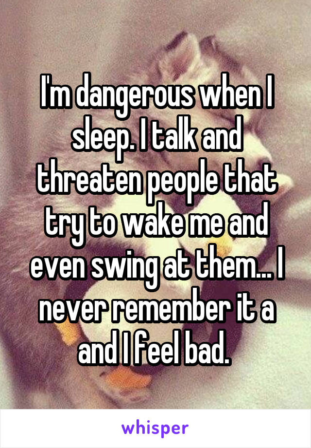 I'm dangerous when I sleep. I talk and threaten people that try to wake me and even swing at them... I never remember it a and I feel bad.