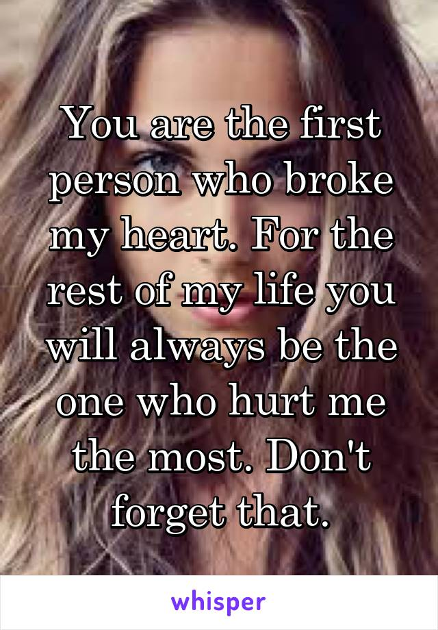 You are the first person who broke my heart. For the rest of my life you will always be the one who hurt me the most. Don't forget that.