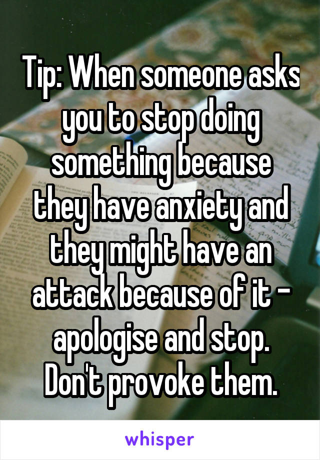 Tip: When someone asks you to stop doing something because they have anxiety and they might have an attack because of it - apologise and stop. Don't provoke them.