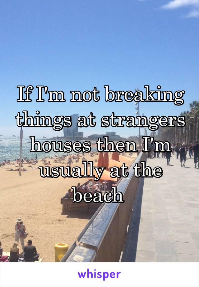 If I'm not breaking things at strangers houses then I'm usually at the beach
