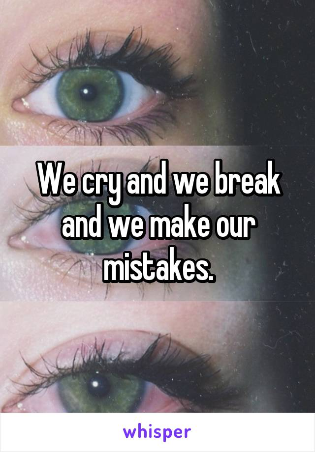 We cry and we break and we make our mistakes.