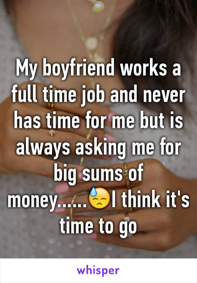 My boyfriend works a full time job and never has time for me but is always asking me for big sums of money......😓I think it's time to go