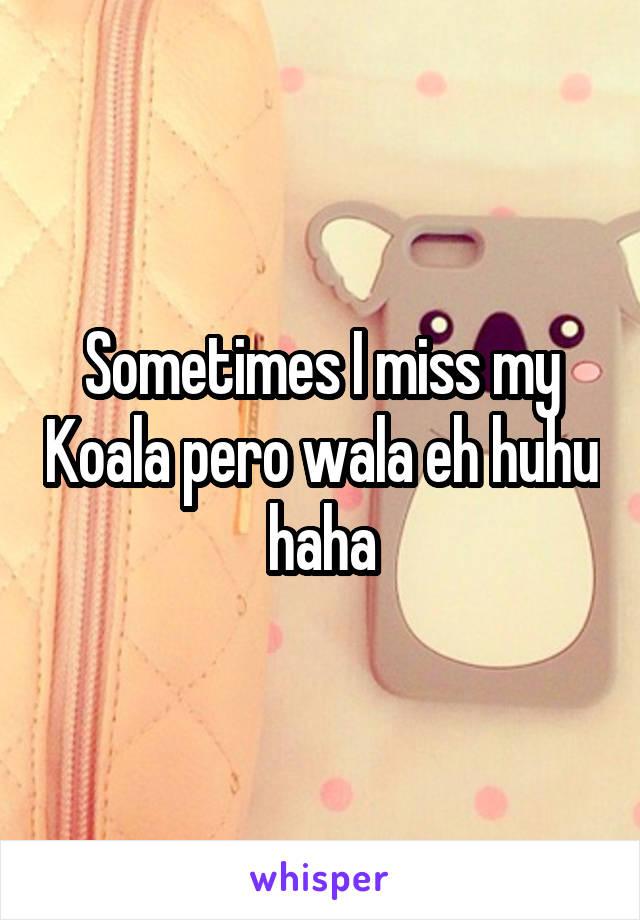 Sometimes I miss my Koala pero wala eh huhu haha