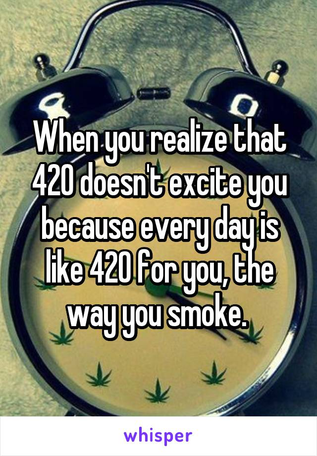 When you realize that 420 doesn't excite you because every day is like 420 for you, the way you smoke.