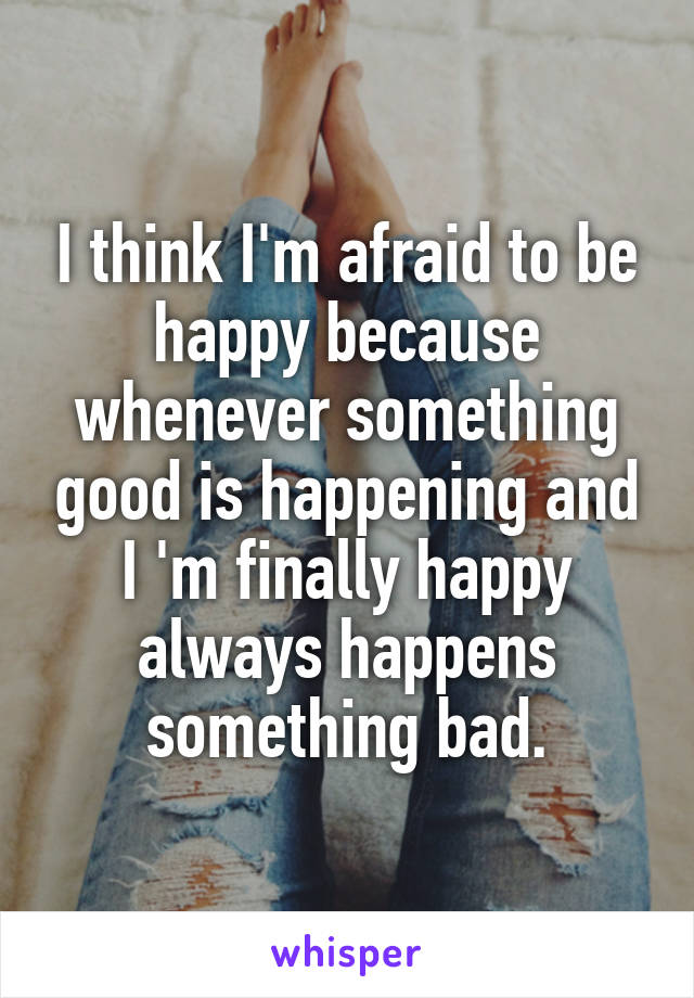 I think I'm afraid to be happy because whenever something good is happening and I 'm finally happy always happens something bad.