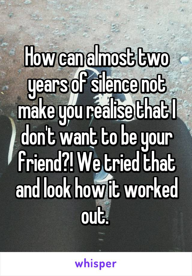 How can almost two years of silence not make you realise that I don't want to be your friend?! We tried that and look how it worked out.