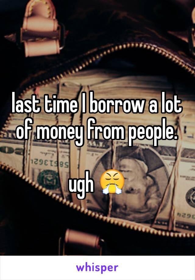 last time I borrow a lot of money from people.  ugh 😤