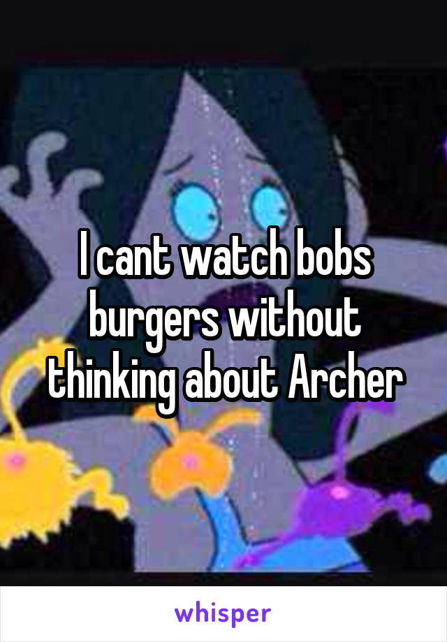 I cant watch bobs burgers without thinking about Archer