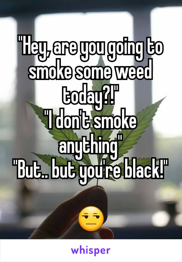 """Hey, are you going to smoke some weed today?!"" ""I don't smoke anything"" ""But.. but you're black!""  😒"